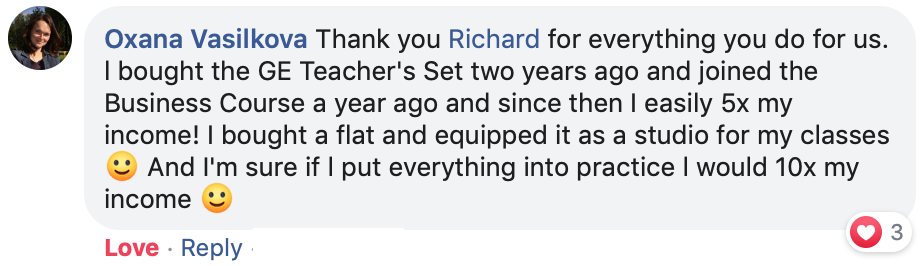 Thank you Richard for everything you do for us. l bought the GE Teacher's Set two years ago and joined the Business Course a year ago and since then I easily 5x my income! I bought a flat and equipped it as a studio for my classes 🙂 And I'm sure if l put everything into practice l would 10x my income 🙂